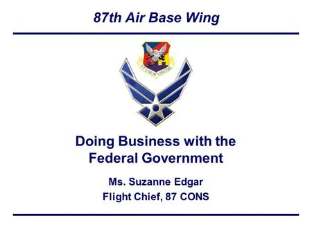 87th Air Base Wing Ms. Suzanne Edgar Flight Chief, 87 CONS Doing Business with the Federal Government.