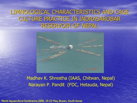 LIMNOLOGICAL CHARACTERISTICS AND CAGE CULTURE PRACTICE IN INDRASAROBAR RESERVOIR OF NEPAL Madhav K. Shrestha (IAAS, Chitwan, Nepal) Narayan P. Pandit (FDC,