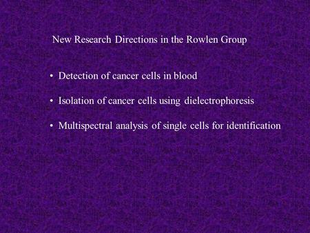 New Research Directions in the Rowlen Group Detection of cancer cells in blood Isolation of cancer cells using dielectrophoresis Multispectral analysis.