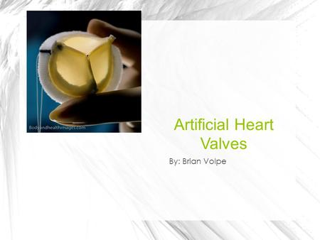 Artificial Heart Valves By: Brian Volpe. What is it? An artificial heart valve is a mechanism that mimics the function of a human heart valve It's used.