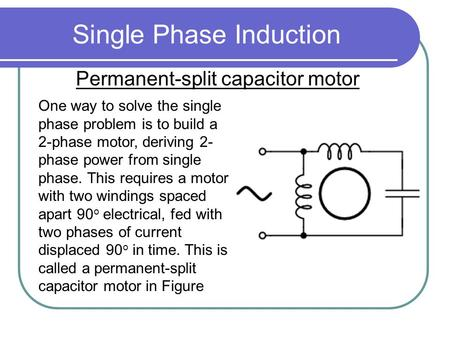 Single Phase Induction Permanent-split capacitor motor One way to solve the single phase problem is to build a 2-phase motor, deriving 2- phase power from.