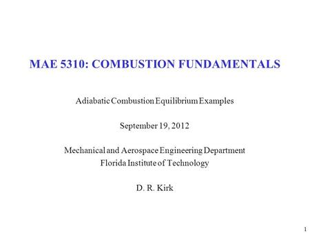 1 MAE 5310: COMBUSTION FUNDAMENTALS Adiabatic Combustion Equilibrium Examples September 19, 2012 Mechanical and Aerospace Engineering Department Florida.