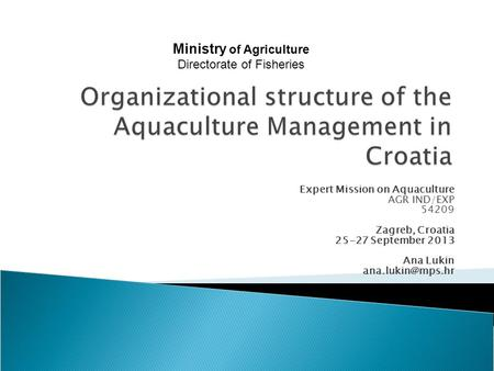 Expert Mission on Aquaculture AGR IND/EXP 54209 Zagreb, Croatia 25-27 September 2013 Ana Lukin Ministry of Agriculture Directorate of.