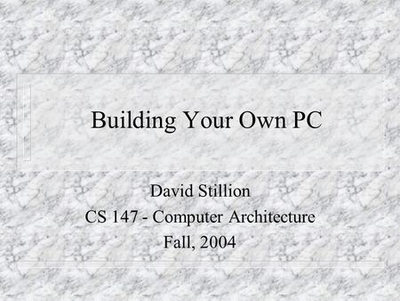 Building Your Own PC David Stillion CS 147 - Computer Architecture Fall, 2004.