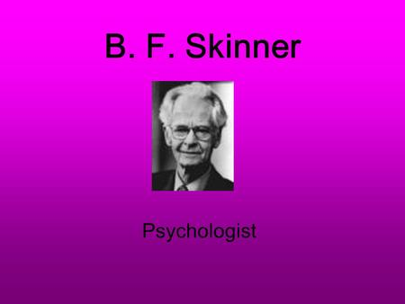 B. F. Skinner Psychologist Burrhus Frederic Skinner Born March 20, 1904 – Died August 18, 1990 of leukemia From a small Pennsylvania town of Susquehanna.