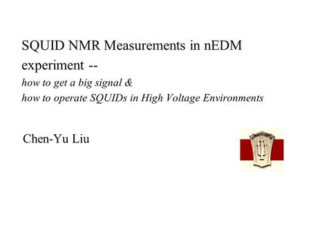 SQUID NMR Measurements in nEDM experiment -- how to get a big signal & how to operate SQUIDs in High Voltage Environments Chen-Yu Liu.