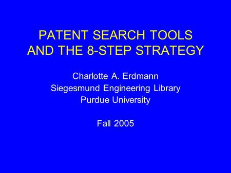 PATENT SEARCH TOOLS AND THE 8-STEP STRATEGY Charlotte A. Erdmann Siegesmund Engineering Library Purdue University Fall 2005.