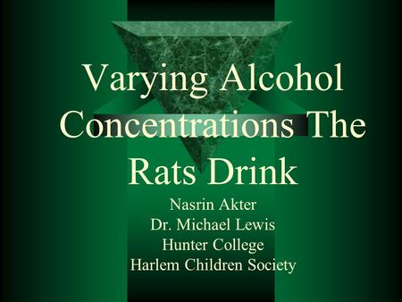 Varying Alcohol Concentrations The Rats Drink Nasrin Akter Dr. Michael Lewis Hunter College Harlem Children Society.