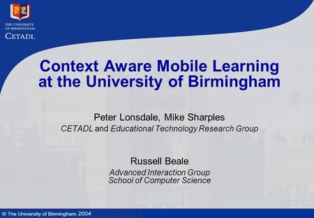 Mobile learning technologies and context awareness Context Aware Mobile Learning at the University of Birmingham Peter Lonsdale, Mike Sharples CETADL and.