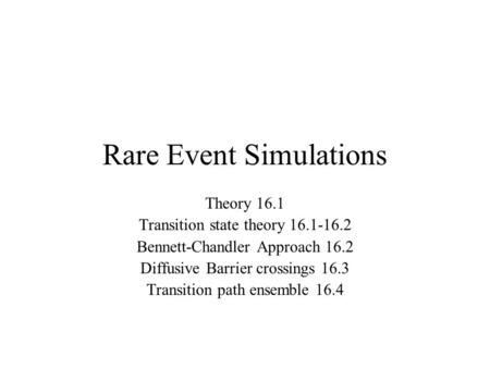 Rare Event Simulations Theory 16.1 Transition state theory 16.1-16.2 Bennett-Chandler Approach 16.2 Diffusive Barrier crossings 16.3 Transition path ensemble.