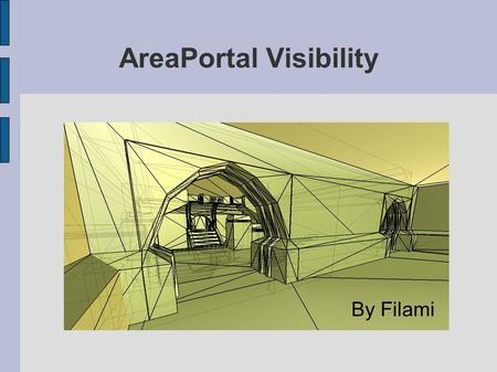 AreaPortal Visibility By Filami. Objectives Practice the techniques of visibility determination using Area Portals; Develop an experimental application.