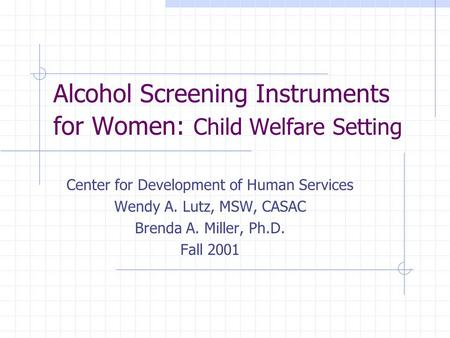 Alcohol Screening Instruments for Women: Child Welfare Setting Center for Development of Human Services Wendy A. Lutz, MSW, CASAC Brenda A. Miller, Ph.D.