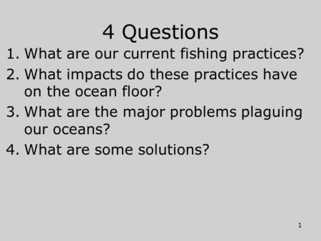 4 Questions 1.What are our current fishing practices? 2.What impacts do these practices have on the ocean floor? 3.What are the major problems plaguing.