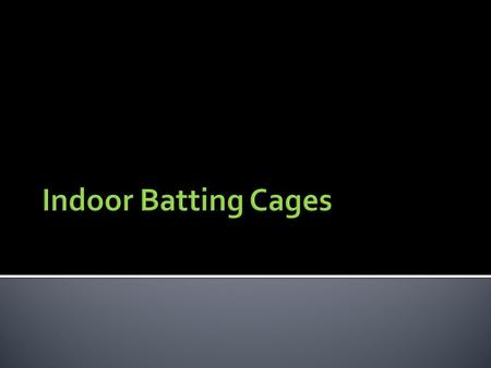 Indoor batting cages are often used in climates where season weather does not permit outside activity. They can be beneficial in keeping batting practice.