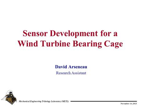 November 14, 2013 Mechanical Engineering Tribology Laboratory (METL) David Arseneau Research Assistant Sensor Development for a Wind Turbine Bearing Cage.