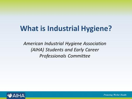 Protecting Worker Health What is Industrial Hygiene? American Industrial Hygiene Association (AIHA) Students and Early Career Professionals Committee.