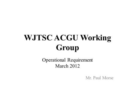 WJTSC ACGU Working Group Operational Requirement March 2012 Mr. Paul Morse.