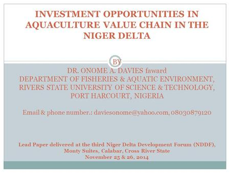INVESTMENT OPPORTUNITIES IN AQUACULTURE VALUE CHAIN IN THE NIGER DELTA BY DR. ONOME A. DAVIES faward DEPARTMENT OF FISHERIES & AQUATIC ENVIRONMENT, RIVERS.