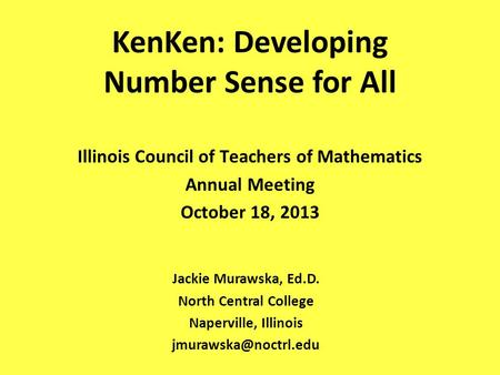 KenKen: Developing Number Sense for All Jackie Murawska, Ed.D. North Central College Naperville, Illinois Illinois Council of Teachers.
