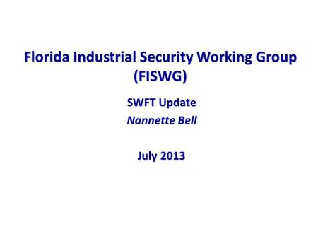 Florida Industrial Security Working Group (FISWG) SWFT Update Nannette Bell July 2013.