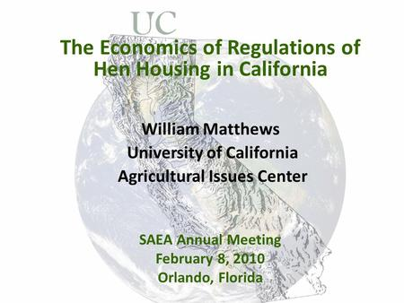 The Economics of Regulations of Hen Housing in California William Matthews University of California Agricultural Issues Center SAEA Annual Meeting February.