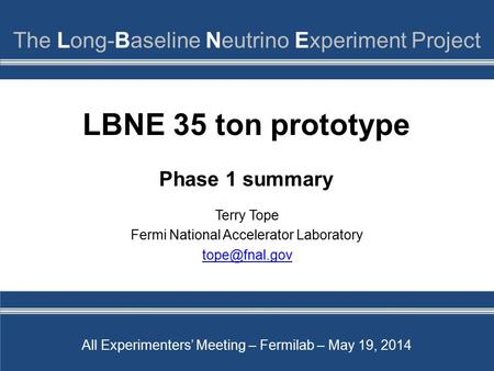 LBNE 35 ton prototype Phase 1 summary Terry Tope Fermi National Accelerator Laboratory All Experimenters' Meeting – Fermilab – May 19, 2014.