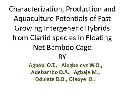 Characterization, Production and Aquaculture Potentials of Fast Growing Intergeneric Hybrids from Clariid species in Floating Net Bamboo Cage BY Agbebi.