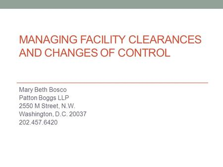 MANAGING FACILITY CLEARANCES AND CHANGES OF CONTROL Mary Beth Bosco Patton Boggs LLP 2550 M Street, N.W. Washington, D.C. 20037 202.457.6420.