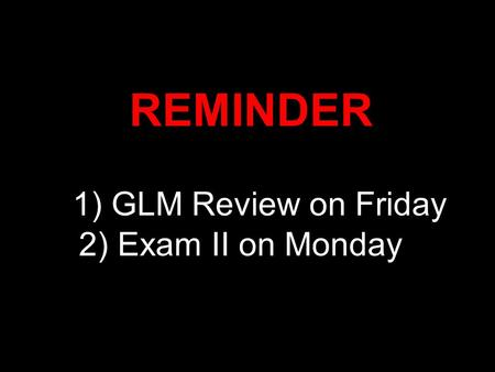 REMINDER 1) GLM Review on Friday 2) Exam II on Monday.