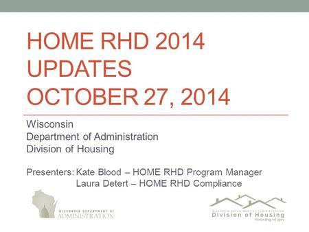 HOME RHD 2014 UPDATES OCTOBER 27, 2014 Wisconsin Department of Administration Division of Housing Presenters:Kate Blood – HOME RHD Program Manager Laura.