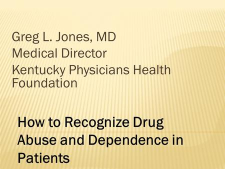 Greg L. Jones, MD Medical Director Kentucky Physicians Health Foundation How to Recognize Drug Abuse and Dependence in Patients.