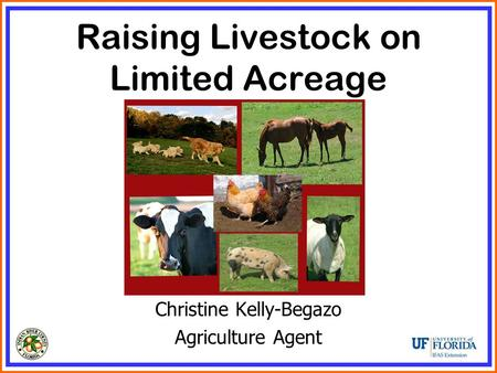 Raising Livestock on Limited Acreage Christine Kelly-Begazo Agriculture Agent.