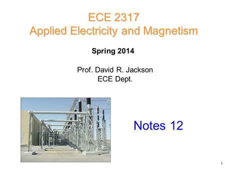 Prof. David R. Jackson ECE Dept. Spring 2014 Notes 12 ECE 2317 Applied Electricity and Magnetism 1.