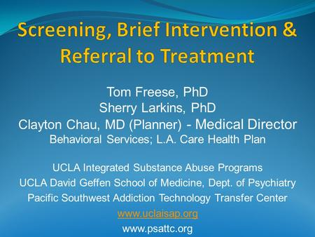Tom Freese, PhD Sherry Larkins, PhD Clayton Chau, MD (Planner) - Medical Director Behavioral Services; L.A. Care Health Plan UCLA Integrated Substance.