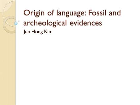 Origin of language: Fossil and archeological evidences Jun Hong Kim.