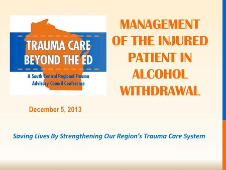 Saving Lives By Strengthening Our Region's Trauma Care System December 5, 2013 MANAGEMENT OF THE INJURED PATIENT IN ALCOHOL WITHDRAWAL.
