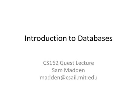 Introduction to Databases CS162 Guest Lecture Sam Madden