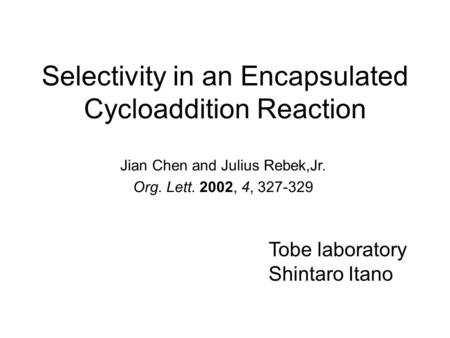 Selectivity in an Encapsulated Cycloaddition Reaction Jian Chen and Julius Rebek,Jr. Org. Lett. 2002, 4, 327-329 Tobe laboratory Shintaro Itano.