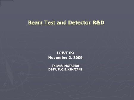 Beam Test and Detector R&D LCWT 09 November 2, 2009 Takeshi MATSUDA DESY/FLC & KEK/IPNS.
