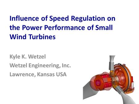 Influence of Speed Regulation on the Power Performance of Small Wind Turbines Kyle K. Wetzel Wetzel Engineering, Inc. Lawrence, Kansas USA.