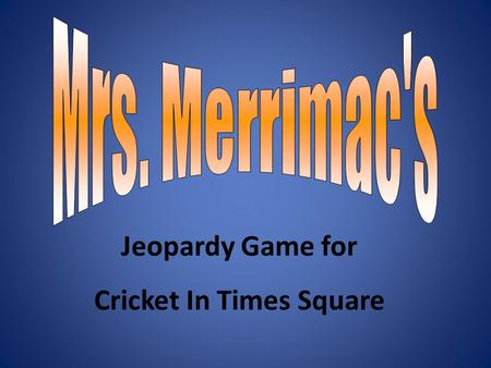 Jeopardy Game for Cricket In Times Square. Bellinis Smorgasbord VocabularyChesterMoney 100 200 300 400 500 X.