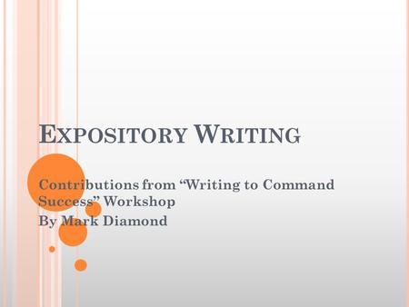 "E XPOSITORY W RITING Contributions from ""Writing to Command Success"" Workshop By Mark Diamond."