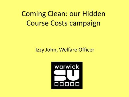 Coming Clean: our Hidden Course Costs campaign Izzy John, Welfare Officer.