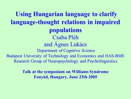Using Hungarian language to clarify language-thought relations in impaired populations Csaba Pléh and Ágnes Lukács Department of Cognitive Science Budapest.