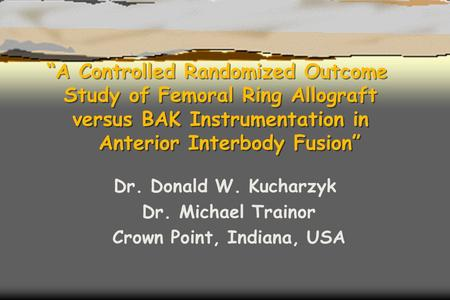 """A Controlled Randomized Outcome Study of Femoral Ring Allograft versus BAK Instrumentation in Anterior Interbody Fusion"" Dr. Donald W. Kucharzyk Dr. Michael."