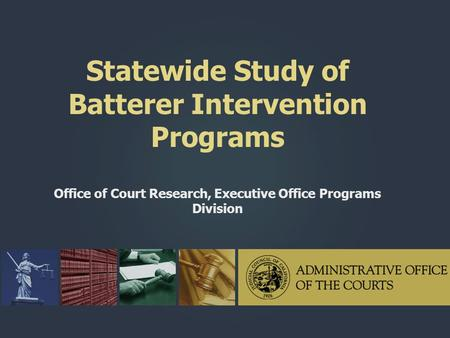 Statewide Study of Batterer Intervention Programs Office of Court Research, Executive Office Programs Division.