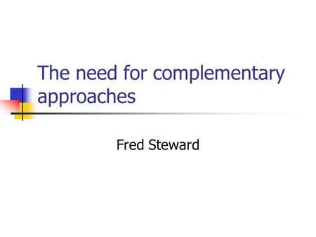 The need for complementary approaches Fred Steward.