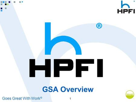 Goes Great With Work ® 1 GSA Overview. Goes Great With Work ® 2 Opportunities To Sell HPFI to the Federal Government All federally funded agencies AND.
