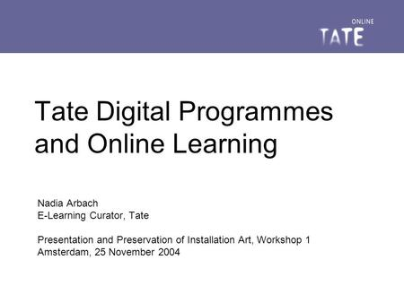 Tate Digital Programmes and Online Learning Nadia Arbach E-Learning Curator, Tate Presentation and Preservation of Installation Art, Workshop 1 Amsterdam,