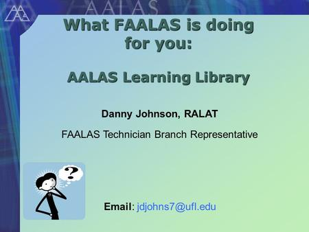 What FAALAS is doing for you: AALAS Learning Library Danny Johnson, RALAT FAALAS Technician Branch Representative
